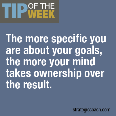 Tip-Of-The-Week: The more specific you are about your goals, the more your mind takes ownership over the result.