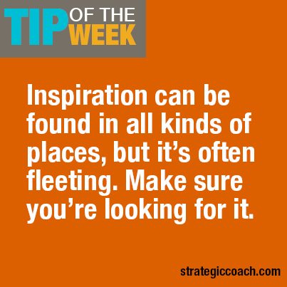 Tip-Of-The-Week: Inspiration can be found in all kinds of places, but it's often fleeting. Make sure you're looking for it.