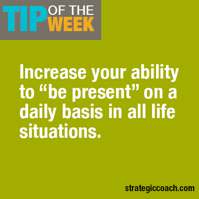 "Tip Of The Week: Increase your ability to ""be present"" on a daily basis in all life situations."