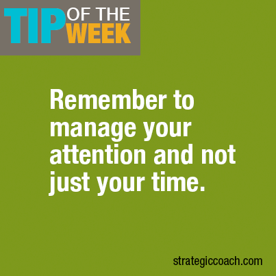 Remember to manage your attention and not just your time. (strategiccoach.com))