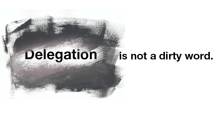Delegation Is Not A Dirty Word.