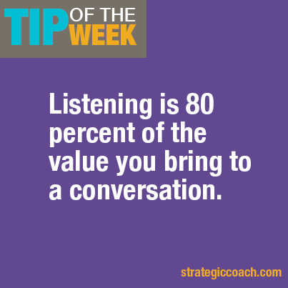 Tip Of The Week: Listening is 80 percent of the value you bring to a conversation.