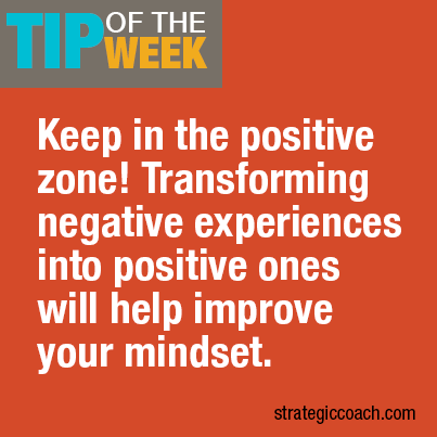 Tip Of The Week: Keep in the positive zone! Transforming negative experiences  into positive ones will help improve your mindset.