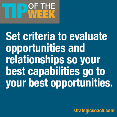 Tip-Of-The-Week: Set criteria to evaluate opportunities and relationships so your best capabilities go to your best opportunities.