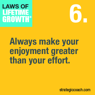 Laws Of Lifetime Growth. 6. Always make your enjoyment greater than your effort.