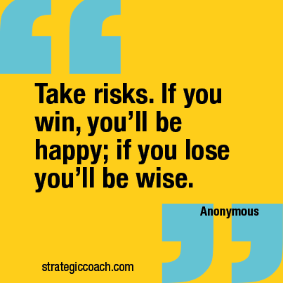 """""""Take risks. If you win, you'll be happy; if you lose, you'll be wise."""" —Anonymous"""