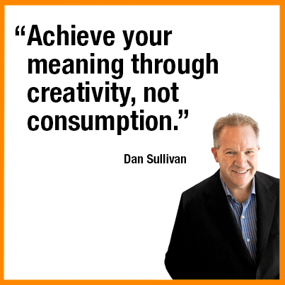 """Achieve your meaning through creativity, not consumption."" — Dan Sullivan"