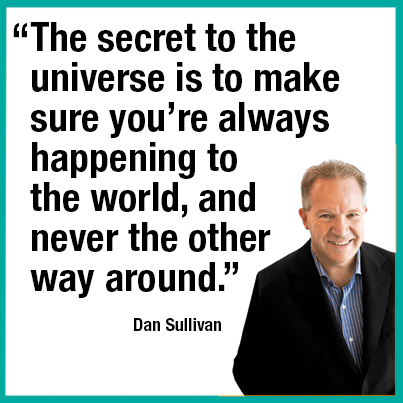"""""""The secret to the universe is to make sure you're always happening to the world, and never the other way around."""" —Dan Sullivan"""