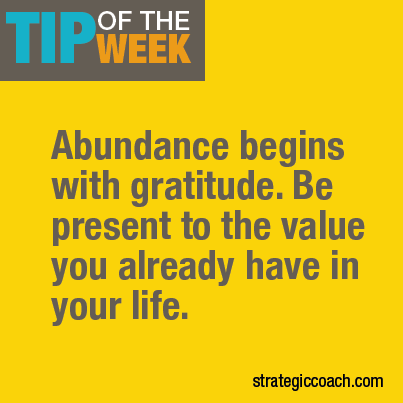 Tip Of The Week: Abundance begins with gratitude. Be present to the value you already have in your life. strategiccoach.com