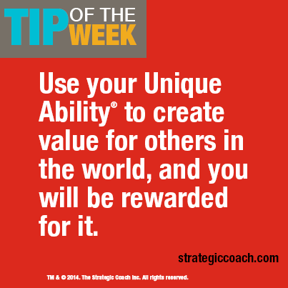 Tip Of The Week: Use your Unique Ability® to create value for others in the world, and you will be rewarded for it. strategiccoach.com