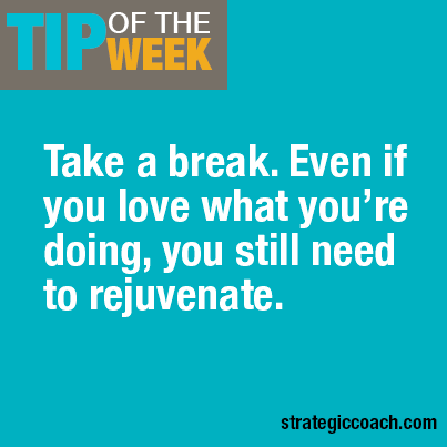 Tip Of The Week: Take a break. Even if you love what you're doing, you still need to rejuvenate.
