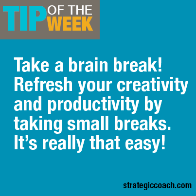 Tip Of The Week: Take a brain break! Refresh your creativity and productivity by taking small breaks. It's really that easy! strategiccoach.com