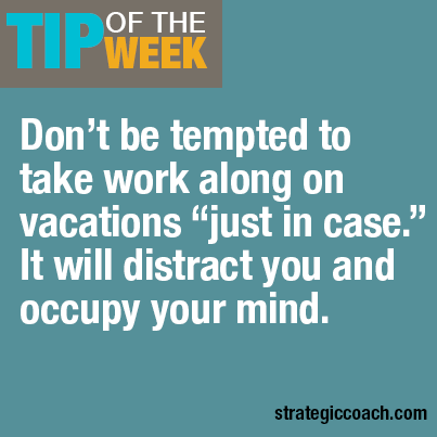 "Tip Of The Week: Don't be tempted to take work along on vacations ""just in case."" It will distract you and occupy your mind."