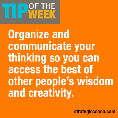 Tip Of The Week: Organize and communicate your thinking  so you can access the best of other people's wisdom and creativity. strategiccoach.com