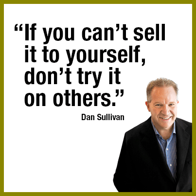 """""""If you can't sell it to yourself, don't try it on others."""" — Dan Sullivan."""