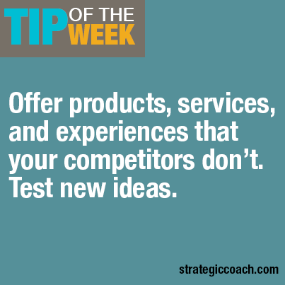 Tip Of The Week: Offer products, services, and experiences that your competitors don't. Test new ideas.