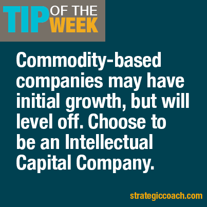 Tip Of The Week: Commodity-based companies may have initial growth, but will level off.  Choose to be an Intellectual Capital Company.