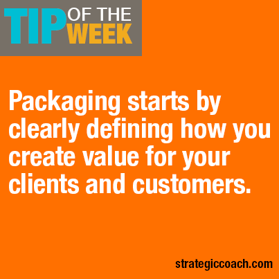 Tip Of The Week: Packaging starts by clearly defining how you create value for your clients and customers.