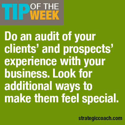 Tip Of The Week: Do an audit of your clients' and prospects' experience with your business. Look for additional ways to make them feel special.