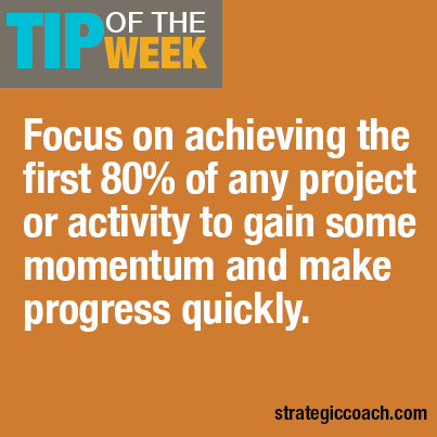 Tip Of The Week: Focus on achieving the first 80% of any project or activity to gain some momentum and make progress quickly.