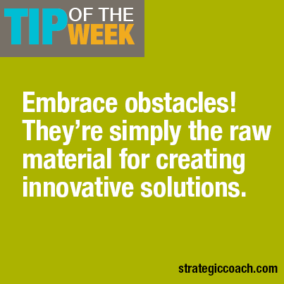 Tip Of The Week: Embrace obstacles! They're simply the raw material for creating innovative solutions.