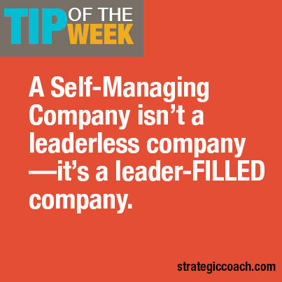 Tip Of The Week: A Self-Managing Company isn't a leaderless company— it's a leader-FILLED company.