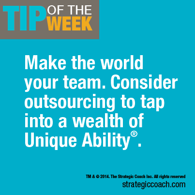 Tip Of The Week: Make the world your team. Consider outsourcing  to tap into a wealth of Unique Ability.