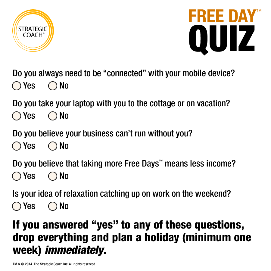 "Free Day™ Quiz Do you always need to be ""connected"" with your mobile device? Do you take your laptop with you to the cottage or on vacation? Do you believe your business can't run without you? Do you believe that taking more Free Days™ means less income? Is your idea of relaxation catching up on work on the weekend?"
