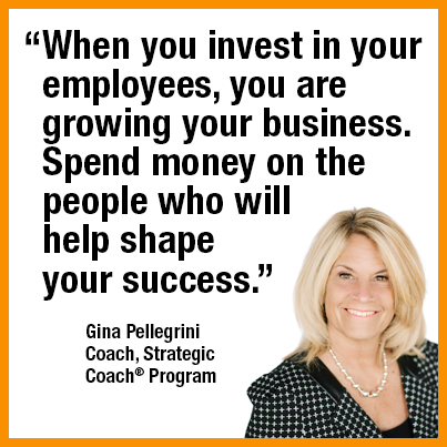 """When you invest in your employees, you're growing your business. Spend money on the people who will help shape your success."" — Gina Pellegrini  Coach, Strategic Coach Program"