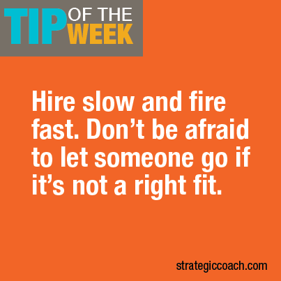 Tip Of The Week: Hire slow and fire fast. Don't be afraid to let someone go if it's not a right fit.