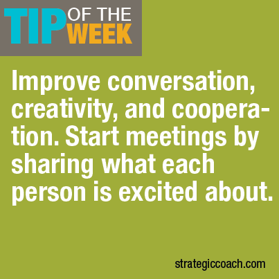 Tip Of The Week: Improve conversation, creativity, and cooperation: Start every meeting  by sharing what each person's excited about.