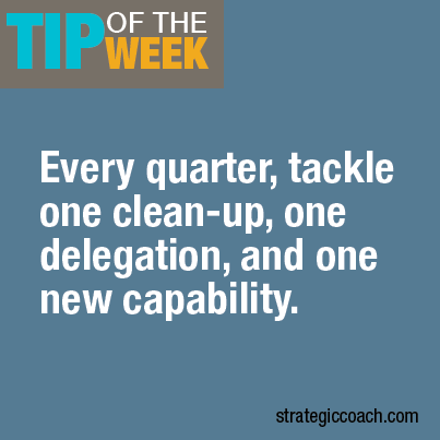 Tip Of The Week: Every quarter, tackle one clean-up, one delegation, and one new capability.
