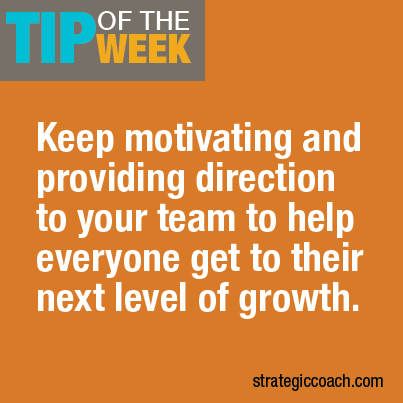 Tip Of The Week: Keep motivating and providing direction to your team  to help everyone get to their next level of growth.