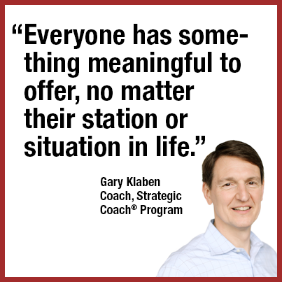 """Everyone has something meaningful to offer, no matter their station or situation in life."" Gary Klaban, Coach, Strategic Coach® Program"
