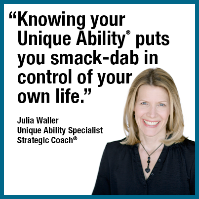 """Knowing your Unique Ability® puts you smack-dab in control of your own life."" Julia Waller, Unique Ability Specialist, Strategic Coach®"