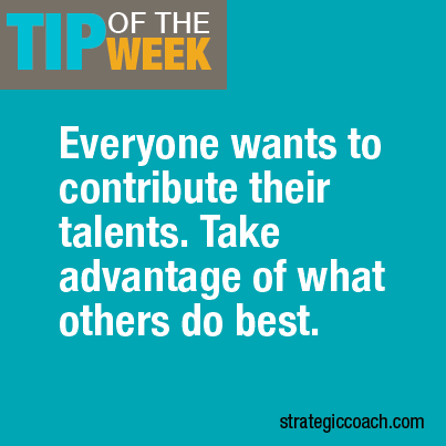 Tip Of The Week: Everyone wants to contribute their talents. Take advantage of what other's do best.