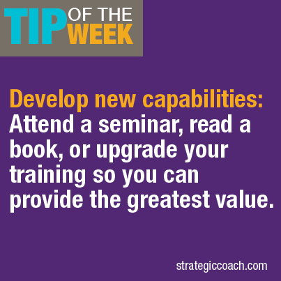 Tip Of The Week: Develop new capabilities: Attend a seminar, read a book, or upgrade your training so you can provide the greatest value.