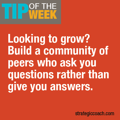 Tip Of The Week Looking to grow? Build a community of peers who ask you questions rather than give you answers.