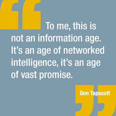"""To me, this is not an information age. It's an age of networked intelligence, it's an age of vast promise."" —Don Tapscott."