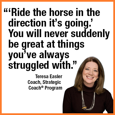 """""""'Ride the horse in the direction it's going.' You will never suddenly be great at things you've always struggled with."""" Teresa Easler, Coach, Strategic Coach Program."""