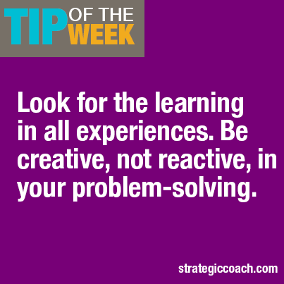 Tip Of The Week: Look for the learning in all experiences. Be creative, not reactive, in your problem-solving.