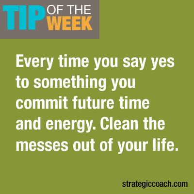 Tip Of The Week: Every time you say yes to something, you commit  future time and energy. Clean the messes out of your life.