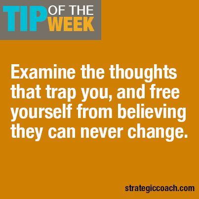 Tip Of The Week Examine the thoughts that trap you, and free yourself from believing they can never change.