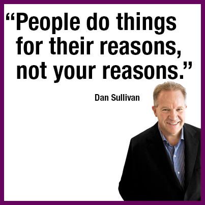 """People do things for their reasons, not your reasons."" Dan Sullivan"