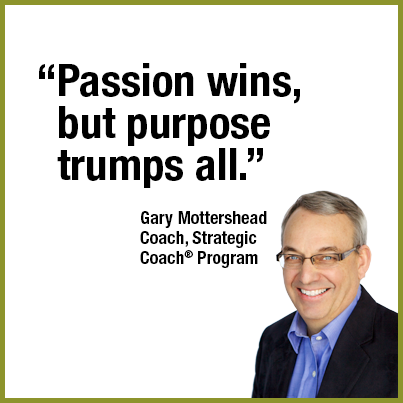 """Passion wins, but purpose trumps all."" Gary Mottershead"