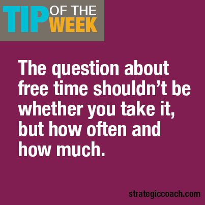 Tip Of The Week The question about free time shouldn't be whether you take it, but how often and how much.