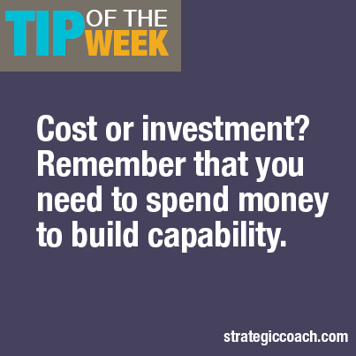 Tip Of The Week Cost of investment? Remember that you meed to spend money to build capability.
