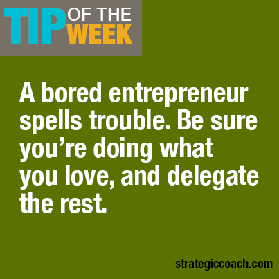 Tip Of The Week A bored entrepreneur spells trouble. Be sure you're doing what you love — and delegate the rest.