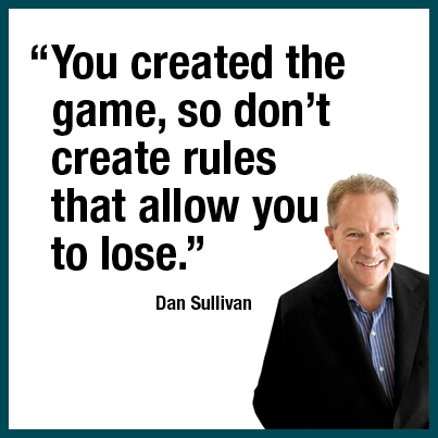 """You created the game, so don't create the rules that allow you to lose."" Dan Sullivan."