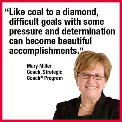 """Like coal to a diamond, difficult goals with some pressure and determination can become beautiful accomplishments."" Mary Miller Coach, Strategic Coach® Program"